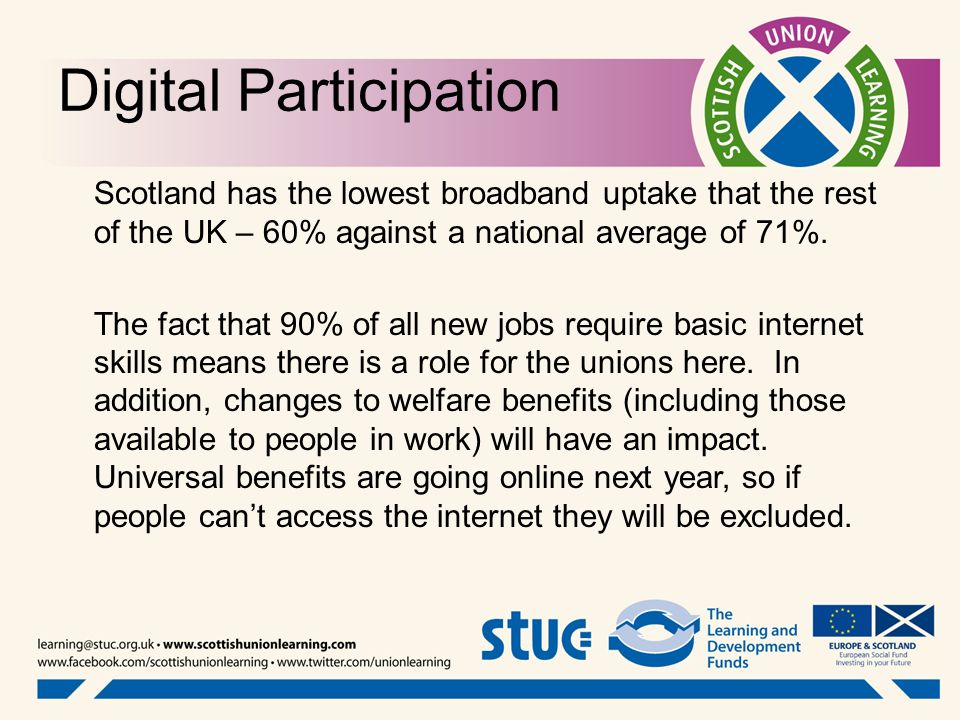 Digital Participation Scotland has the lowest broadband uptake that the rest of the UK – 60% against a national average of 71%. The fact that 90% of a