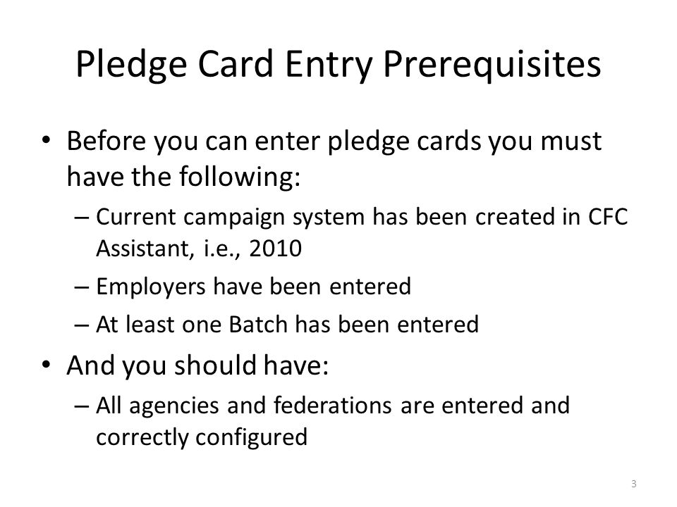 Pledge Card Entry Prerequisites Before you can enter pledge cards you must have the following: – Current campaign system has been created in CFC Assistant, i.e., 2010 – Employers have been entered – At least one Batch has been entered And you should have: – All agencies and federations are entered and correctly configured 3