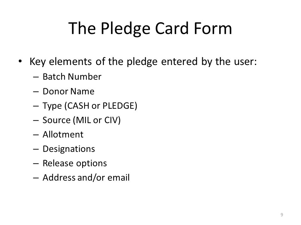 The Pledge Card Form Key elements of the pledge entered by the user: – Batch Number – Donor Name – Type (CASH or PLEDGE) – Source (MIL or CIV) – Allotment – Designations – Release options – Address and/or  9