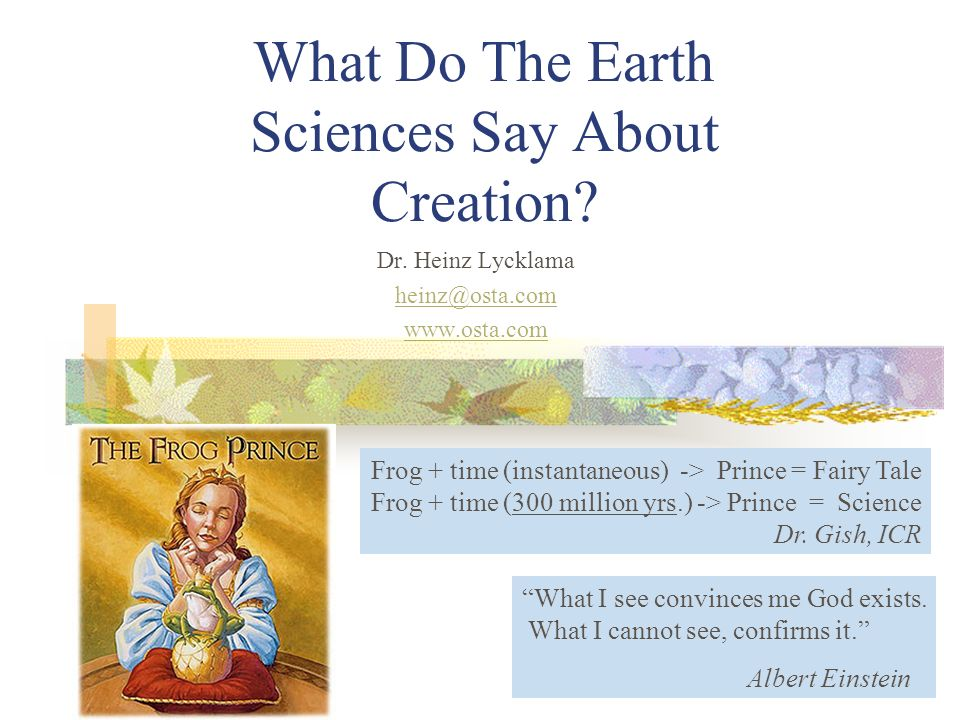 What Do The Earth Sciences Say About Creation? Dr. Heinz Lycklama heinz@osta.com www.osta.com Frog + time (instantaneous) -> Prince = Fairy Tale Frog
