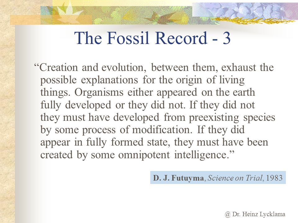 @ Dr. Heinz Lycklama The Fossil Record - 3 Creation and evolution, between them, exhaust the possible explanations for the origin of living things. Or