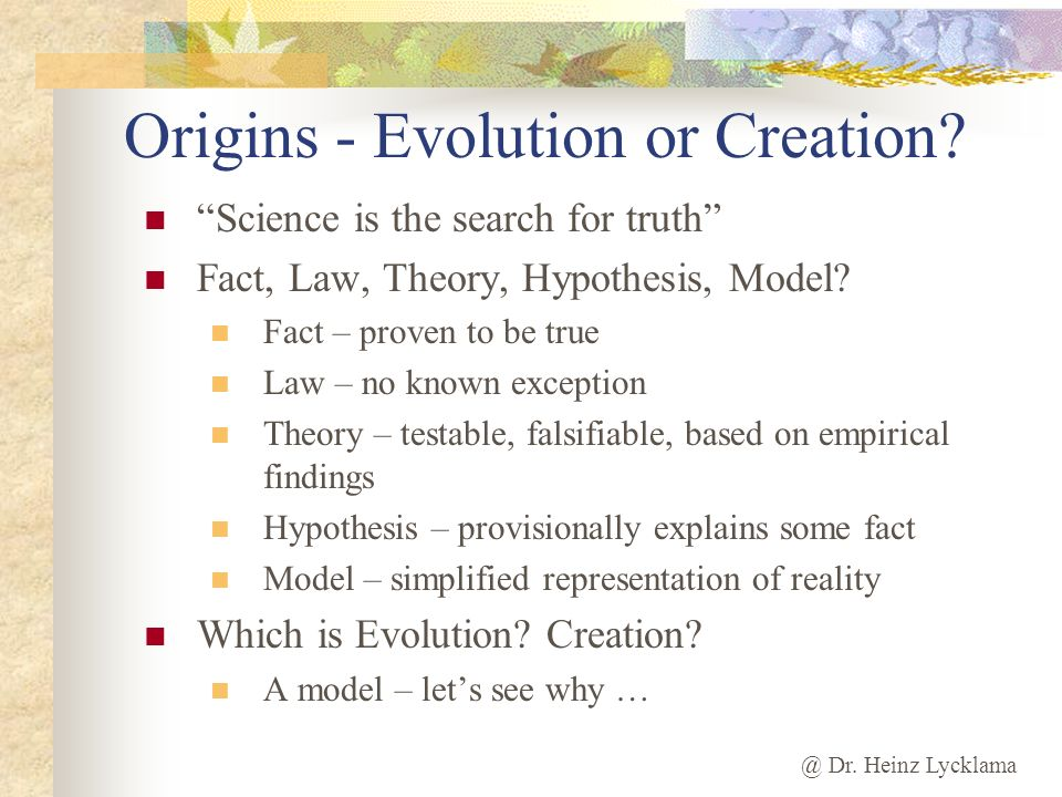 @ Dr. Heinz Lycklama Origins - Evolution or Creation? Science is the search for truth Fact, Law, Theory, Hypothesis, Model? Fact – proven to be true L