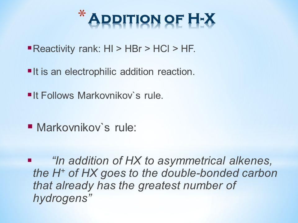 Reactivity rank: HI > HBr > HCl > HF. It is an electrophilic addition reaction. It Follows Markovnikov`s rule. Markovnikov`s rule: In addition of HX t