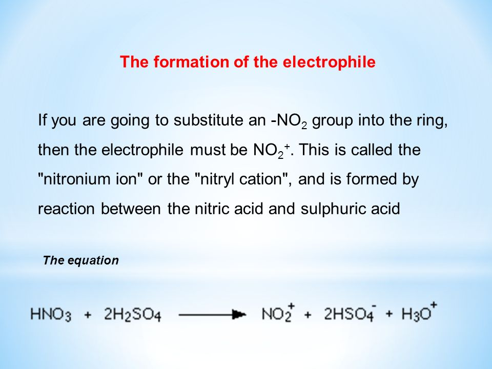 If you are going to substitute an -NO 2 group into the ring, then the electrophile must be NO 2 +. This is called the