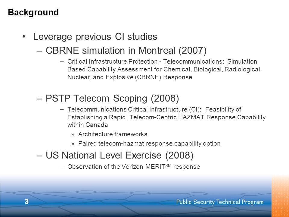 3 Leverage previous CI studies –CBRNE simulation in Montreal (2007) –Critical Infrastructure Protection - Telecommunications: Simulation Based Capability Assessment for Chemical, Biological, Radiological, Nuclear, and Explosive (CBRNE) Response –PSTP Telecom Scoping (2008) –Telecommunications Critical Infrastructure (CI): Feasibility of Establishing a Rapid, Telecom-Centric HAZMAT Response Capability within Canada »Architecture frameworks »Paired telecom-hazmat response capability option –US National Level Exercise (2008) –Observation of the Verizon MERIT SM response Background