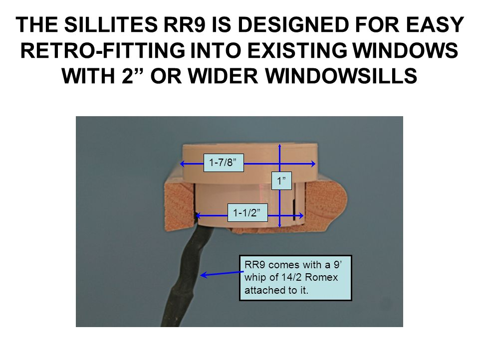 THE SILLITES RR9 IS DESIGNED FOR EASY RETRO-FITTING INTO EXISTING WINDOWS WITH 2 OR WIDER WINDOWSILLS RR9 comes with a 9 whip of 14/2 Romex attached t