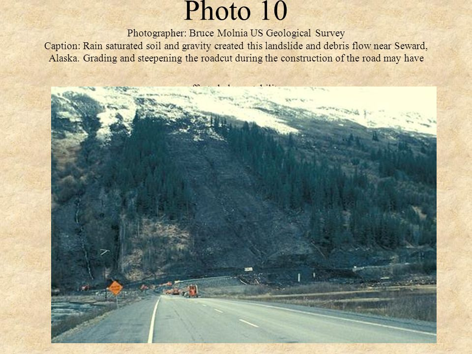 Photo 10 Photographer: Bruce Molnia US Geological Survey Caption: Rain saturated soil and gravity created this landslide and debris flow near Seward,