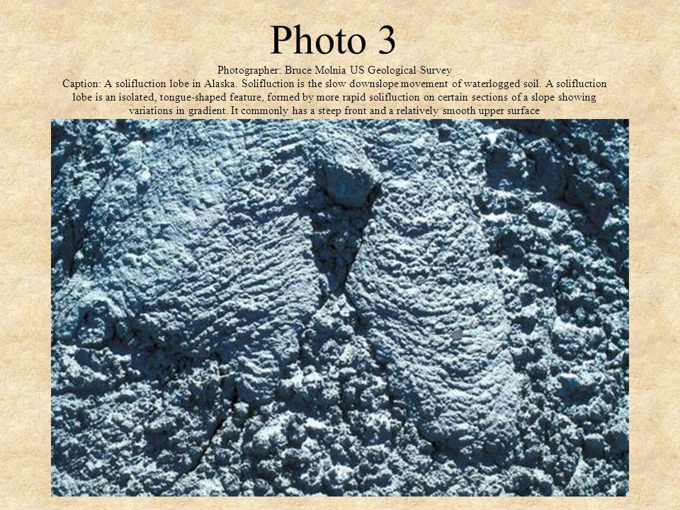 Photo 3 Photographer: Bruce Molnia US Geological Survey Caption: A solifluction lobe in Alaska. Solifluction is the slow downslope movement of waterlo