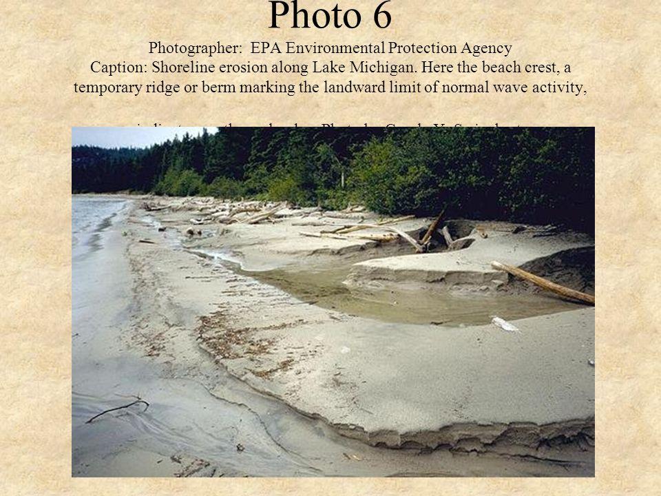 Photo 6 Photographer: EPA Environmental Protection Agency Caption: Shoreline erosion along Lake Michigan. Here the beach crest, a temporary ridge or b