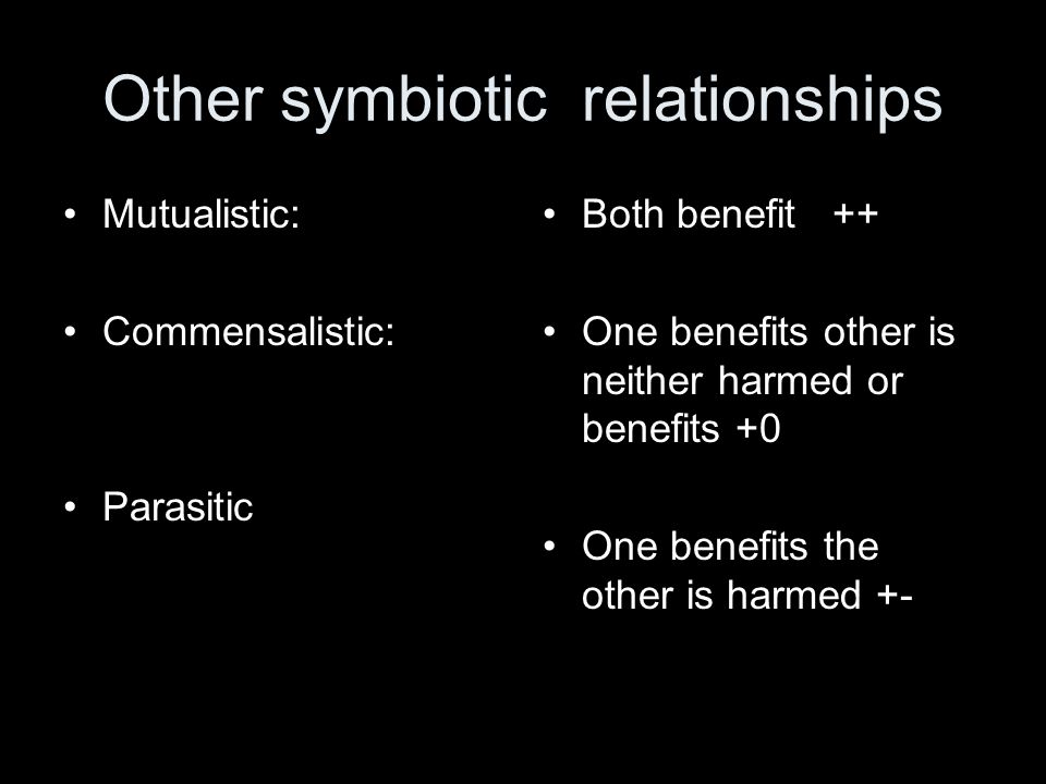 Other symbiotic relationships Mutualistic: Commensalistic: Parasitic Both benefit ++ One benefits other is neither harmed or benefits +0 One benefits