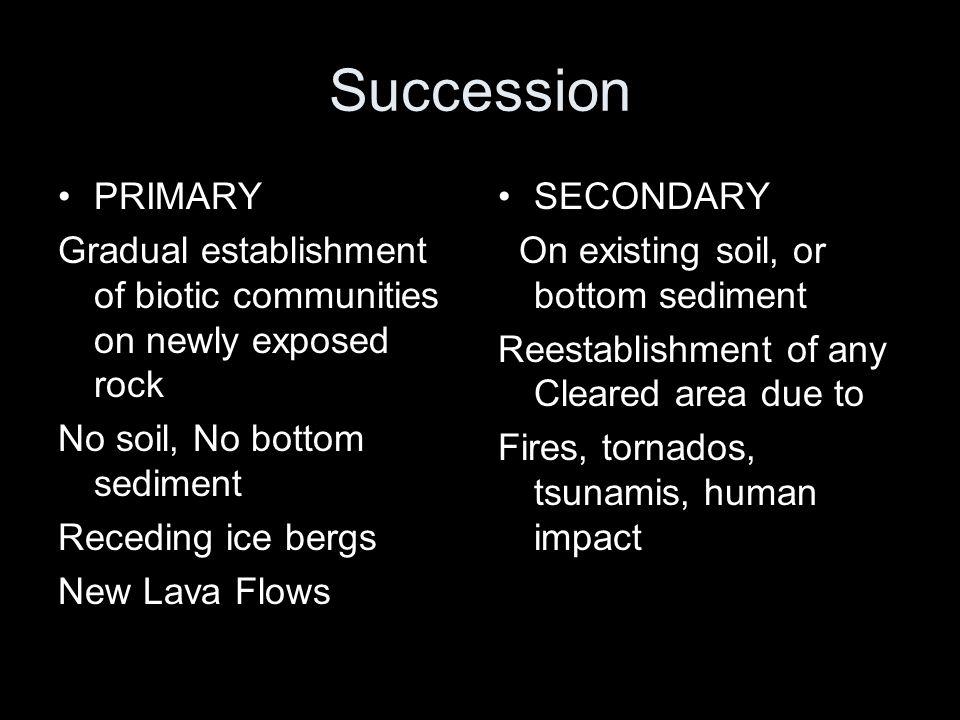 Succession PRIMARY Gradual establishment of biotic communities on newly exposed rock No soil, No bottom sediment Receding ice bergs New Lava Flows SEC