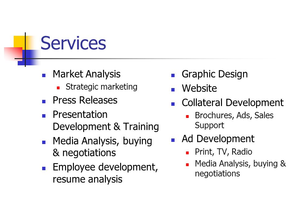 Services Market Analysis Strategic marketing Press Releases Presentation Development & Training Media Analysis, buying & negotiations Employee development, resume analysis Graphic Design Website Collateral Development Brochures, Ads, Sales Support Ad Development Print, TV, Radio Media Analysis, buying & negotiations