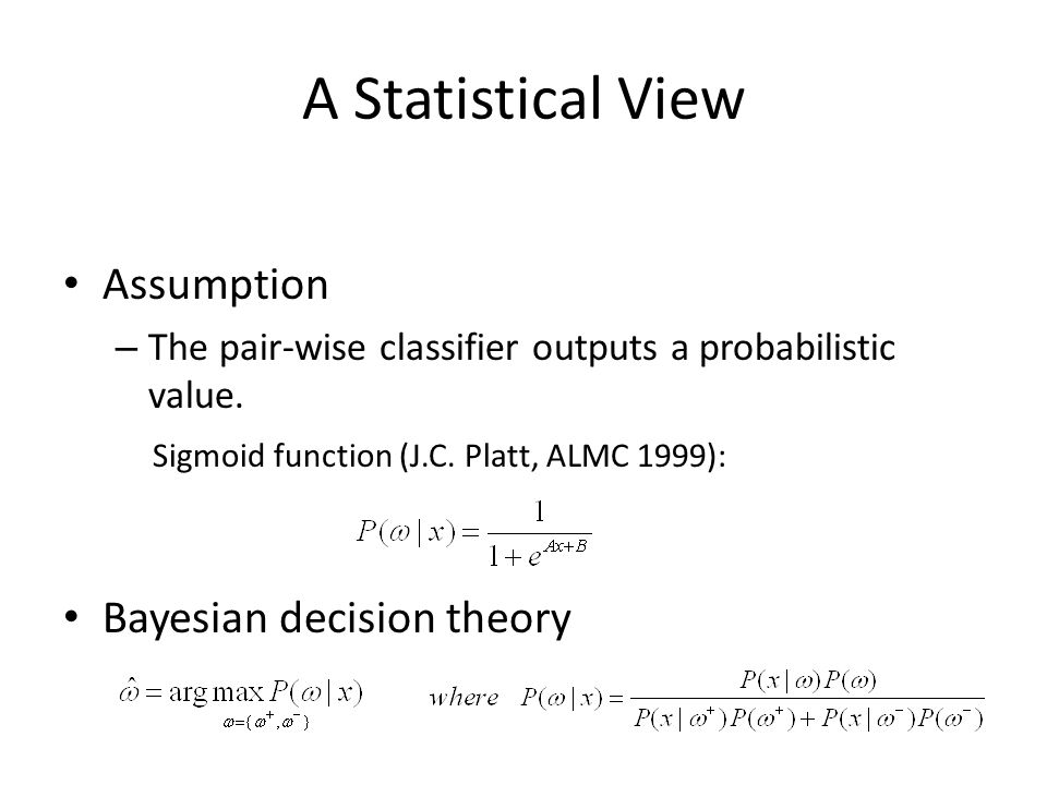A Statistical View Assumption – The pair-wise classifier outputs a probabilistic value. Sigmoid function (J.C. Platt, ALMC 1999): Bayesian decision th
