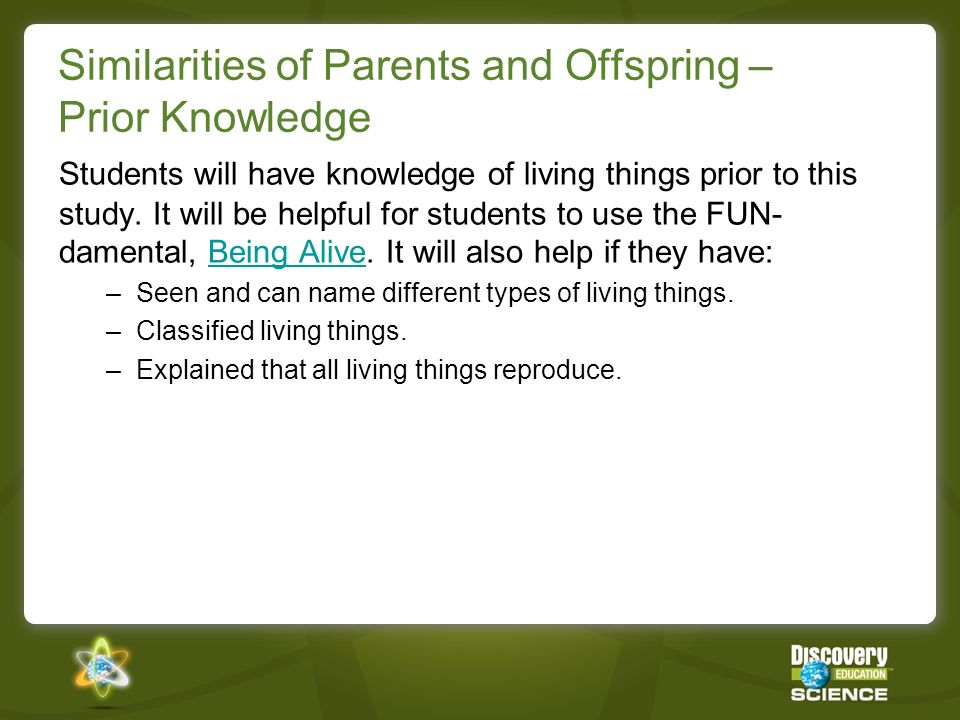 Similarities of Parents and Offspring – Prior Knowledge Students will have knowledge of living things prior to this study. It will be helpful for stud