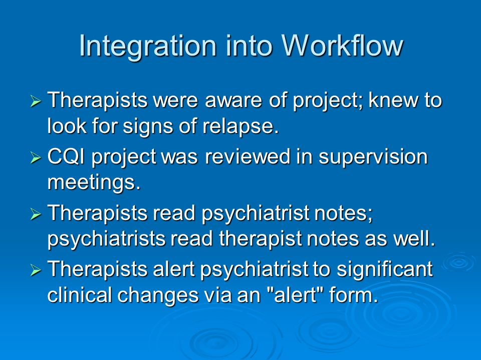 Integration into Workflow Therapists were aware of project; knew to look for signs of relapse. Therapists were aware of project; knew to look for sign