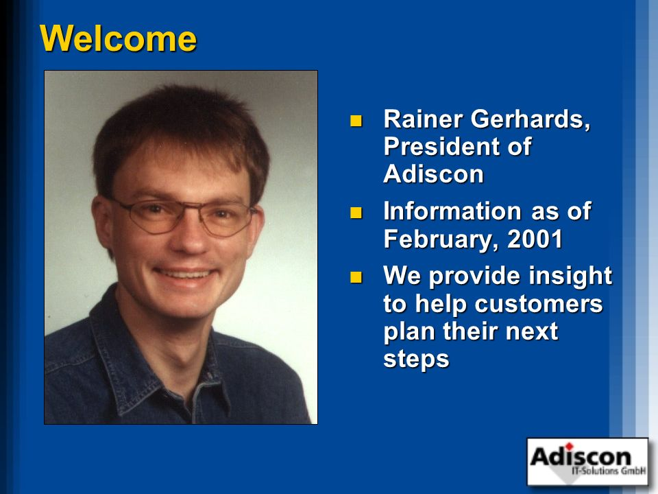 Welcome Rainer Gerhards, President of Adiscon Rainer Gerhards, President of Adiscon Information as of February, 2001 Information as of February, 2001 We provide insight to help customers plan their next steps We provide insight to help customers plan their next steps