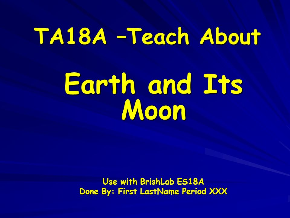 TA18A –Teach About Earth and Its Moon Use with BrishLab ES18A Done By: First LastName Period XXX