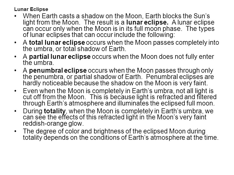 Lunar Eclipse When Earth casts a shadow on the Moon, Earth blocks the Suns light from the Moon. The result is a lunar eclipse. A lunar eclipse can occ