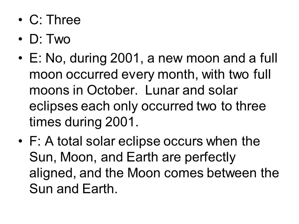 C: Three D: Two E: No, during 2001, a new moon and a full moon occurred every month, with two full moons in October. Lunar and solar eclipses each onl