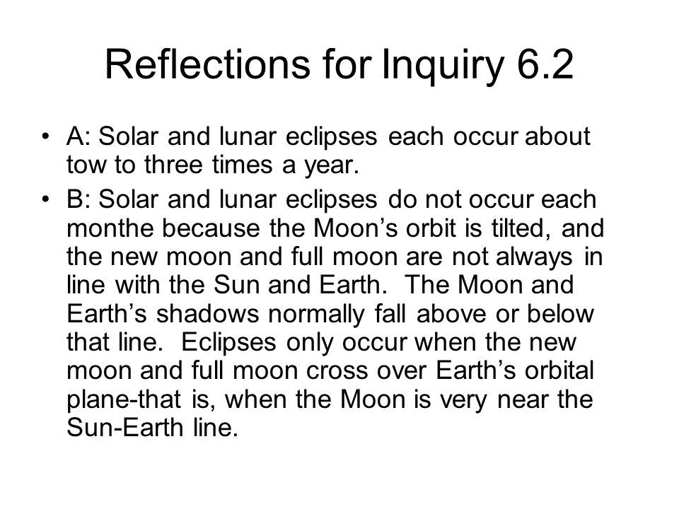 Reflections for Inquiry 6.2 A: Solar and lunar eclipses each occur about tow to three times a year. B: Solar and lunar eclipses do not occur each mont