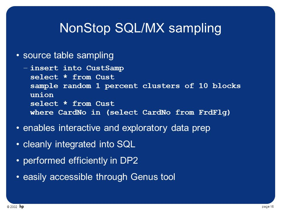 © 2002 page 15 NonStop SQL/MX sampling source table sampling –insert into CustSamp select * from Cust sample random 1 percent clusters of 10 blocks union select * from Cust where CardNo in (select CardNo from FrdFlg) enables interactive and exploratory data prep cleanly integrated into SQL performed efficiently in DP2 easily accessible through Genus tool