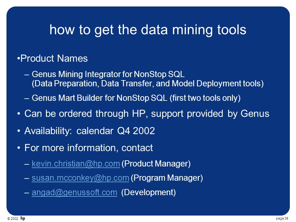 © 2002 page 38 how to get the data mining tools Product Names –Genus Mining Integrator for NonStop SQL (Data Preparation, Data Transfer, and Model Deployment tools) –Genus Mart Builder for NonStop SQL (first two tools only) Can be ordered through HP, support provided by Genus Availability: calendar Q4 2002 For more information, contact –kevin.christian@hp.com (Product Manager)kevin.christian@hp.com –susan.mcconkey@hp.com (Program Manager)susan.mcconkey@hp.com –angad@genussoft.com (Development)angad@genussoft.com