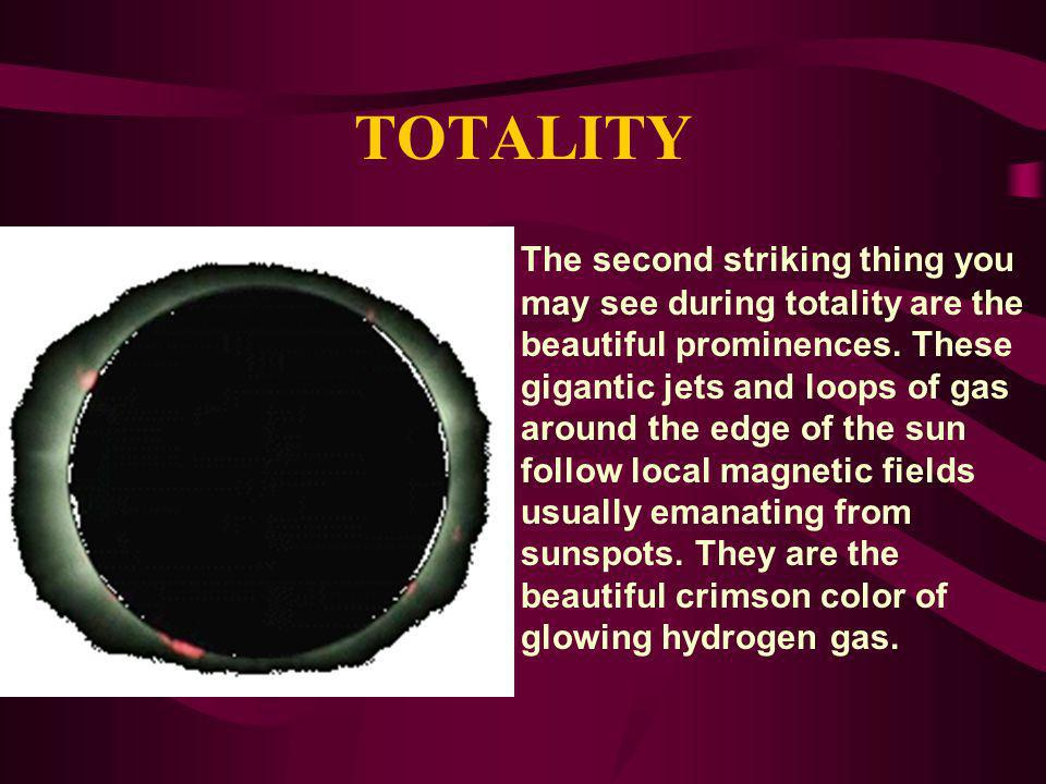 TOTALITY The second striking thing you may see during totality are the beautiful prominences. These gigantic jets and loops of gas around the edge of