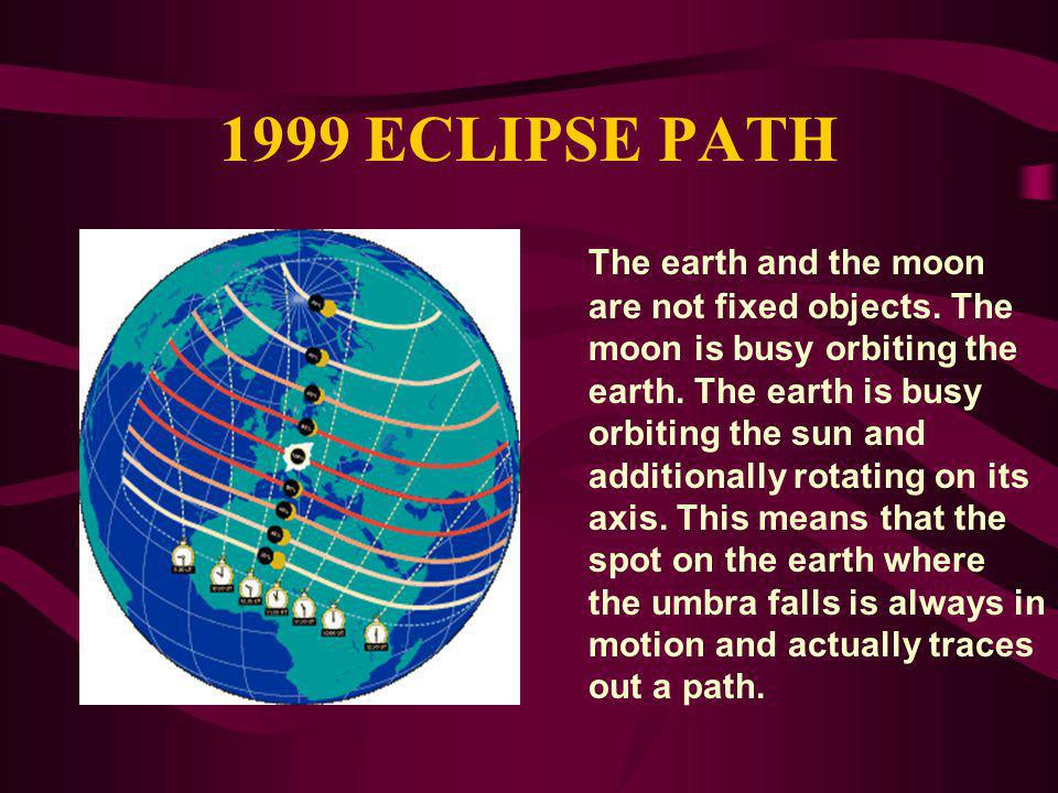 1999 ECLIPSE PATH The earth and the moon are not fixed objects. The moon is busy orbiting the earth. The earth is busy orbiting the sun and additional