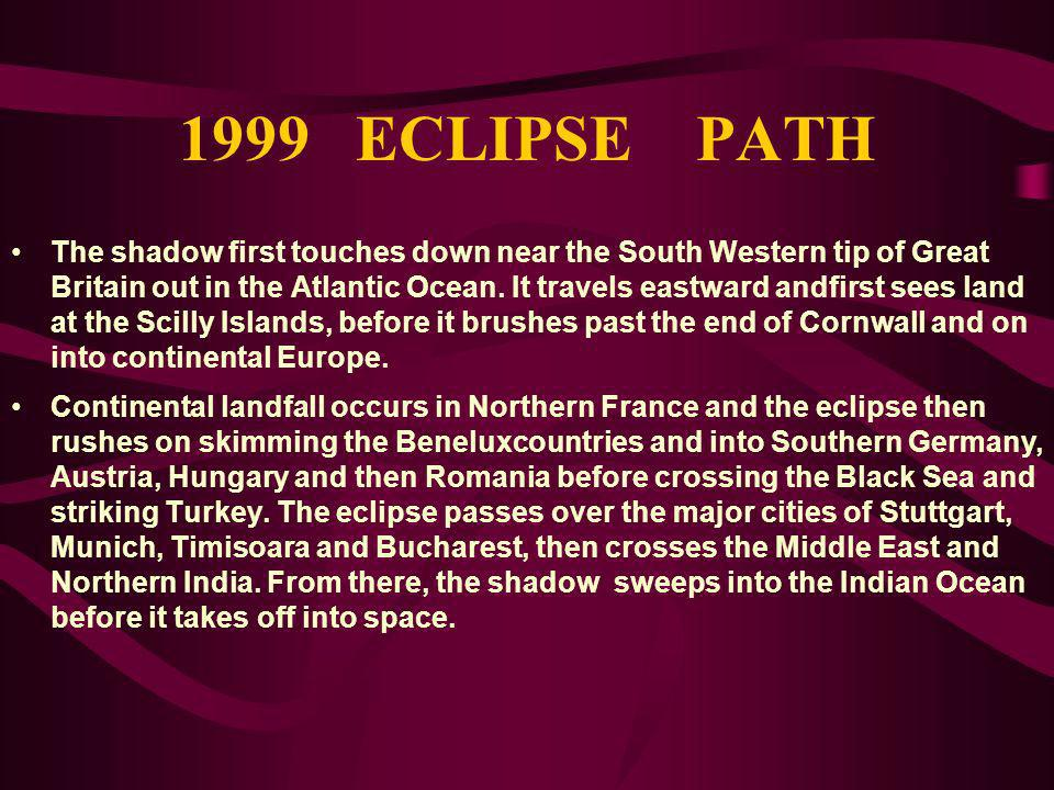 1999 ECLIPSE PATH The shadow first touches down near the South Western tip of Great Britain out in the Atlantic Ocean. It travels eastward andfirst se