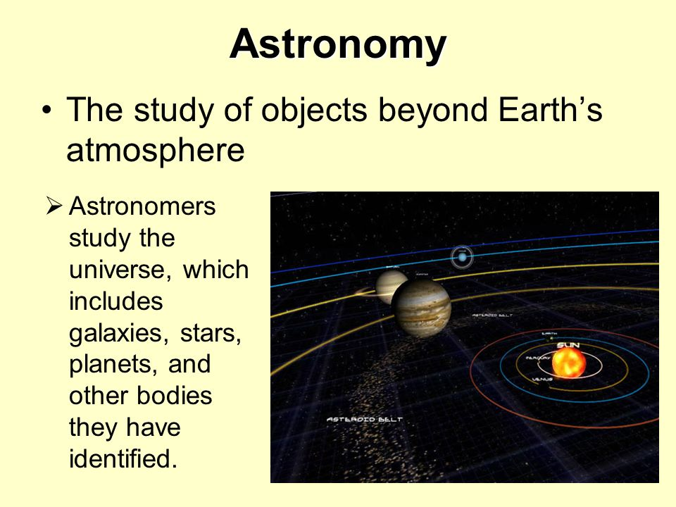 Astronomy The study of objects beyond Earths atmosphere Astronomers study the universe, which includes galaxies, stars, planets, and other bodies they