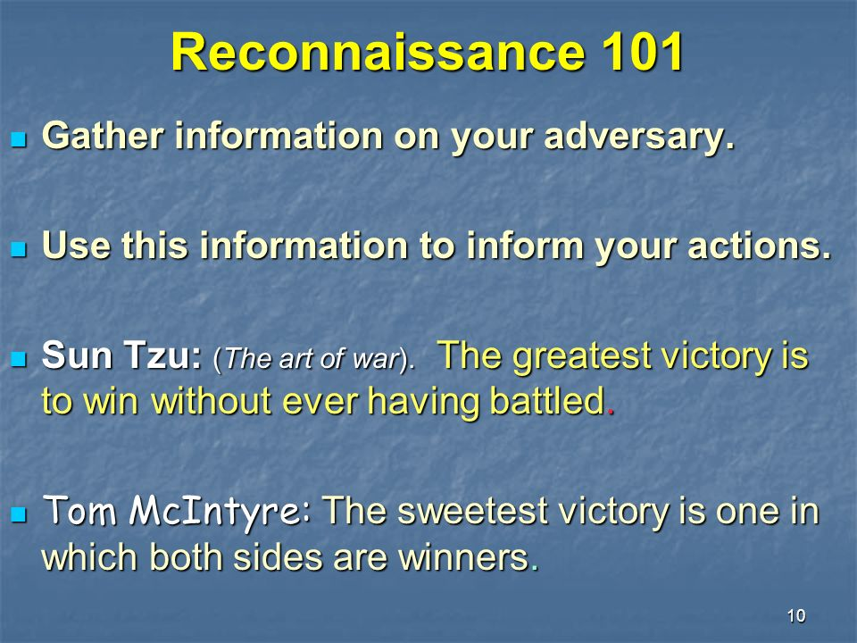 10 Reconnaissance 101 Gather information on your adversary. Gather information on your adversary. Use this information to inform your actions. Use thi