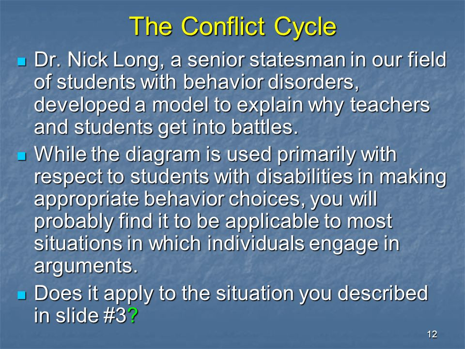 12 The Conflict Cycle Dr. Nick Long, a senior statesman in our field of students with behavior disorders, developed a model to explain why teachers an