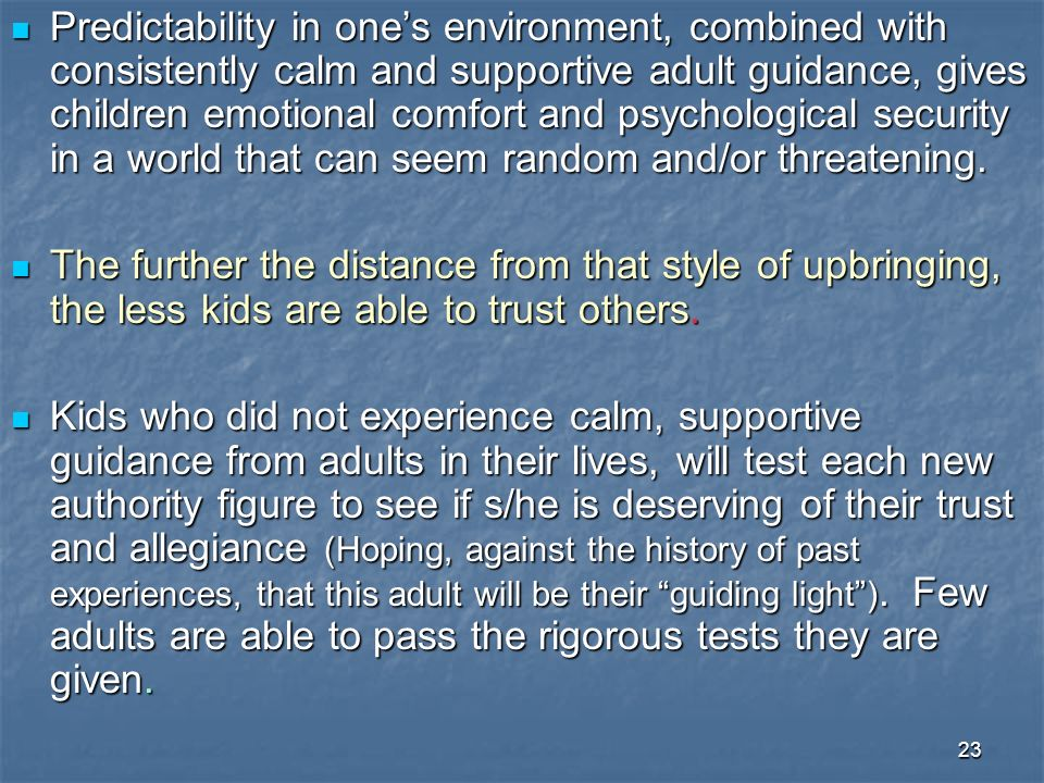 23 Predictability in ones environment, combined with consistently calm and supportive adult guidance, gives children emotional comfort and psychological security in a world that can seem random and/or threatening.