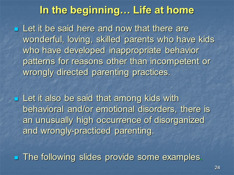 24 In the beginning… Life at home Let it be said here and now that there are wonderful, loving, skilled parents who have kids who have developed inappropriate behavior patterns for reasons other than incompetent or wrongly directed parenting practices.