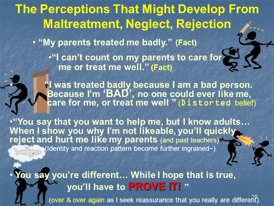 29 The Perceptions That Might Develop From Maltreatment, Neglect, Rejection My parents treated me badly. (Fact) I cant count on my parents to care for