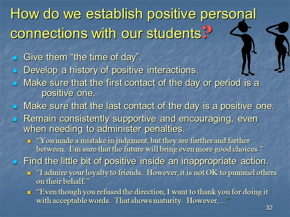 32 How do we establish positive personal connections with our students ? Give them the time of day. Give them the time of day. Develop a history of po