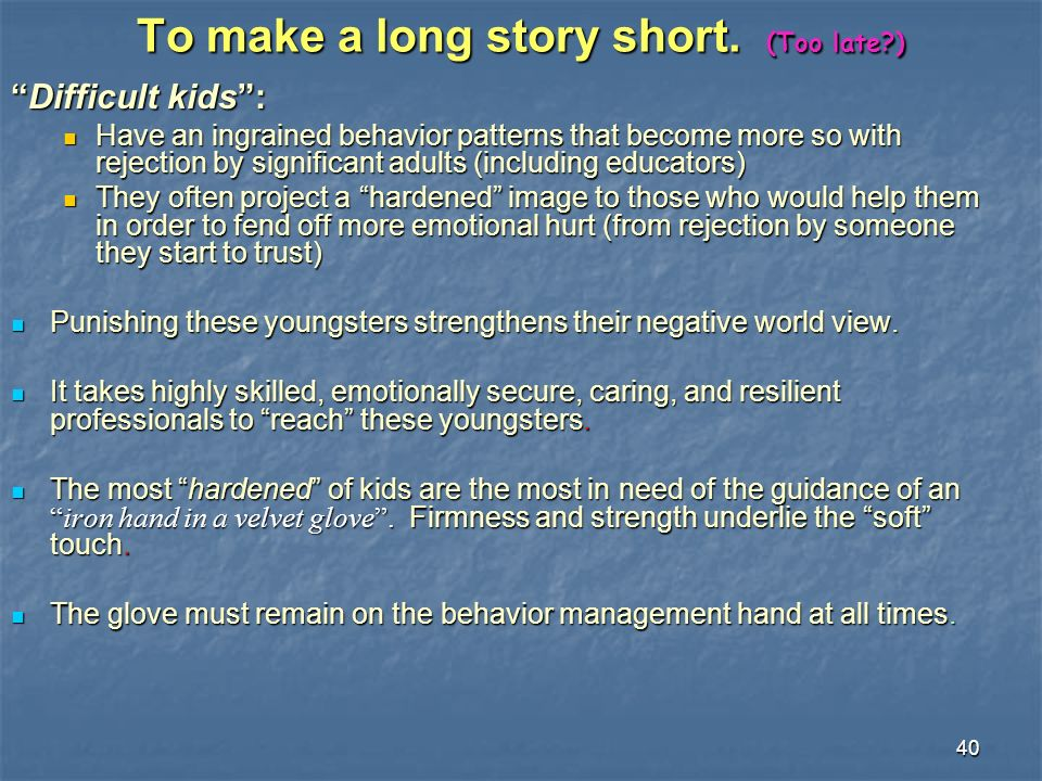40 To make a long story short. (Too late?) Difficult kids:Difficult kids: Have an ingrained behavior patterns that become more so with rejection by si