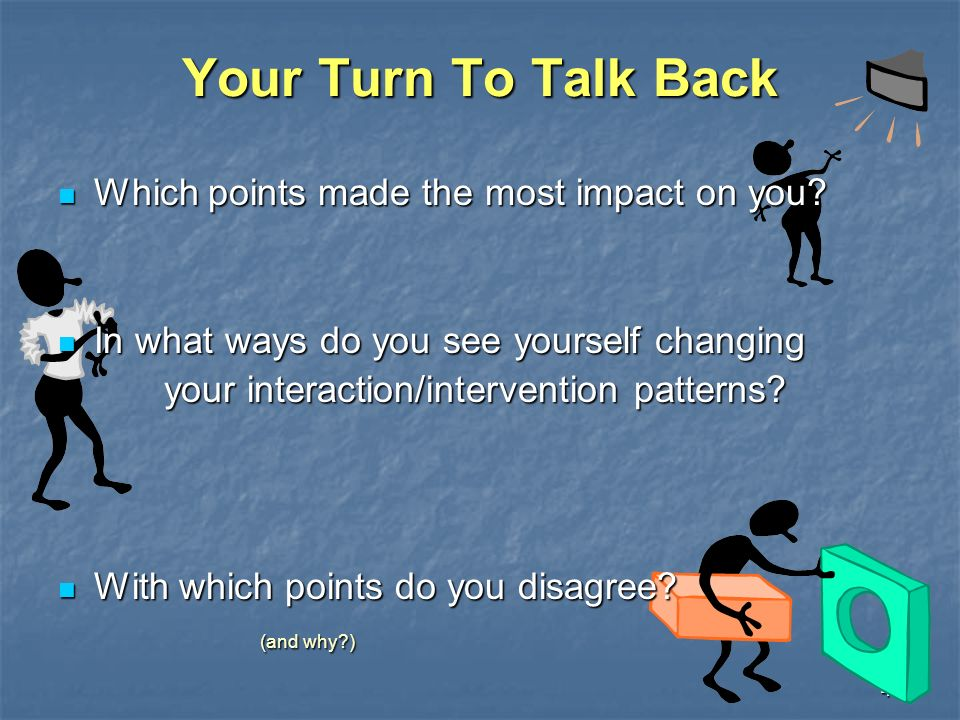43 Your Turn To Talk Back Which points made the most impact on you? Which points made the most impact on you? In what ways do you see yourself changin