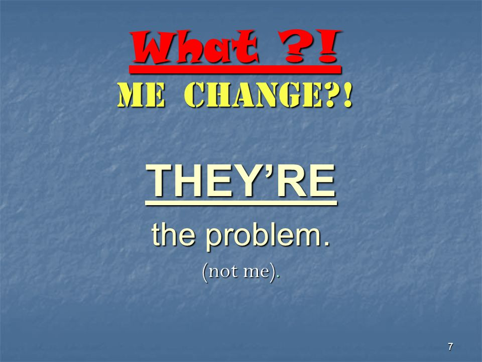 7 What ! Me Change ! THEYRE the problem. (not me).