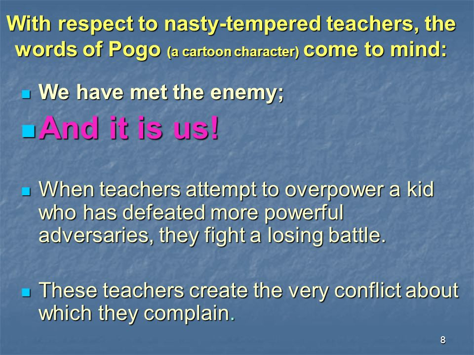 8 With respect to nasty-tempered teachers, the words of Pogo (a cartoon character) come to mind: We have met the enemy; We have met the enemy; And it
