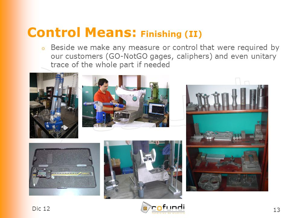 Dic 12 13 Control Means: Finishing (II) o Beside we make any measure or control that were required by our customers (GO-NotGO gages, caliphers) and even unitary trace of the whole part if needed