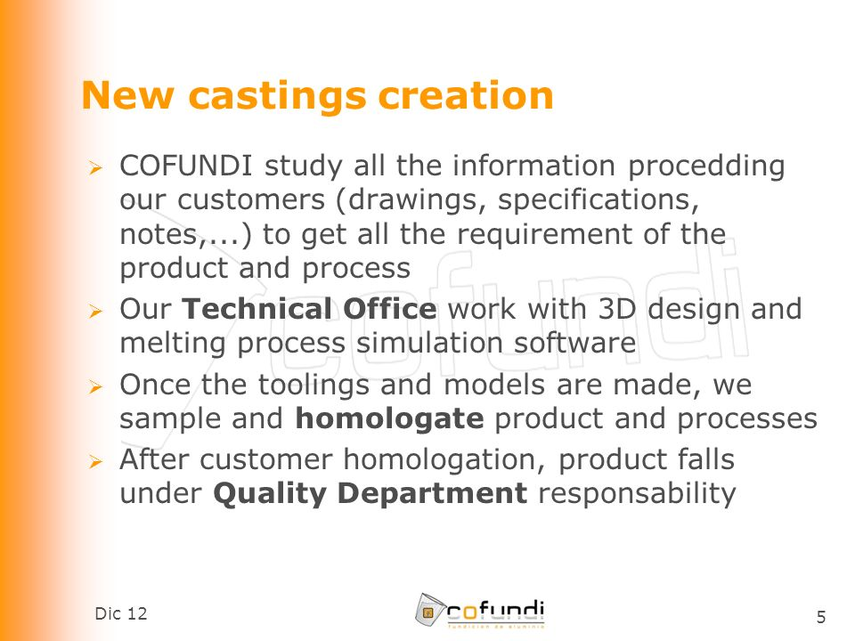Dic 12 5 New castings creation COFUNDI study all the information procedding our customers (drawings, specifications, notes,...) to get all the requirement of the product and process Our Technical Office work with 3D design and melting process simulation software Once the toolings and models are made, we sample and homologate product and processes After customer homologation, product falls under Quality Department responsability