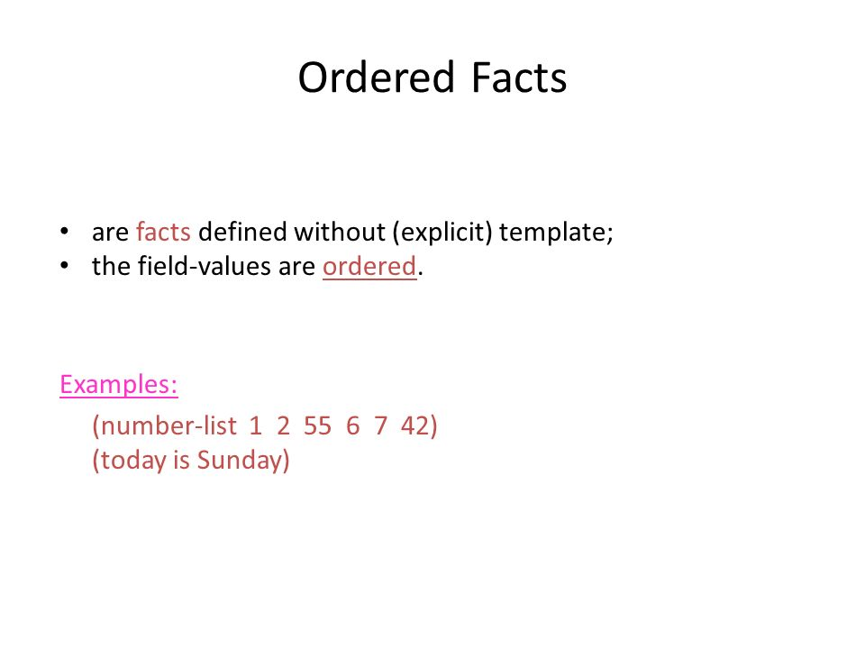 Ordered Facts Ordered facts are facts defined without (explicit) template; the field-values are ordered. Examples: (number-list 1 2 55 6 7 42) (today