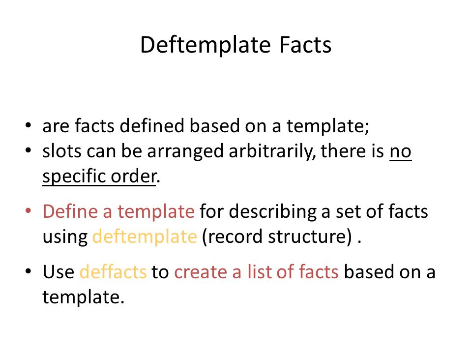 Deftemplate Facts Deftemplate-facts are facts defined based on a template; slots can be arranged arbitrarily, there is no specific order. Define a tem