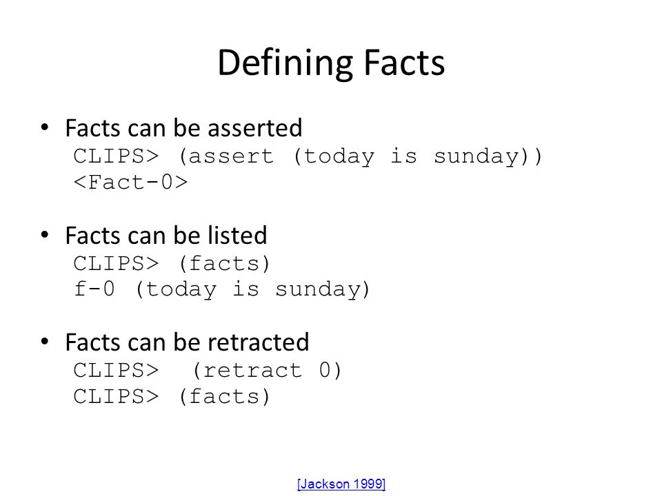 Defining Facts Facts can be asserted CLIPS> (assert (today is sunday)) Facts can be listed CLIPS> (facts) f-0 (today is sunday) Facts can be retracted