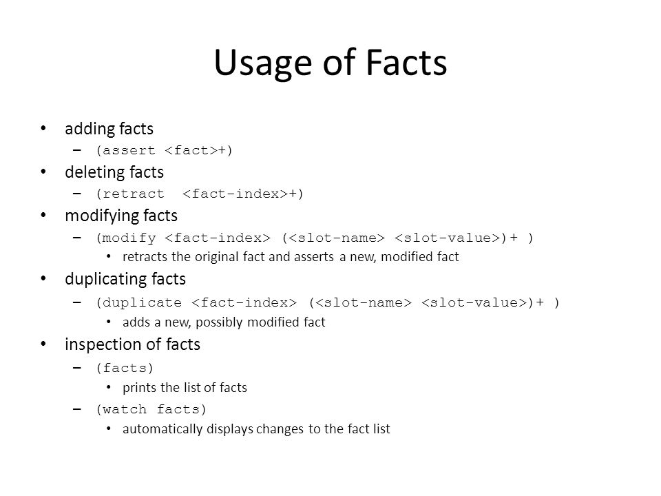 Usage of Facts adding facts – (assert +) deleting facts – (retract +) modifying facts – (modify ( )+ ) retracts the original fact and asserts a new, m
