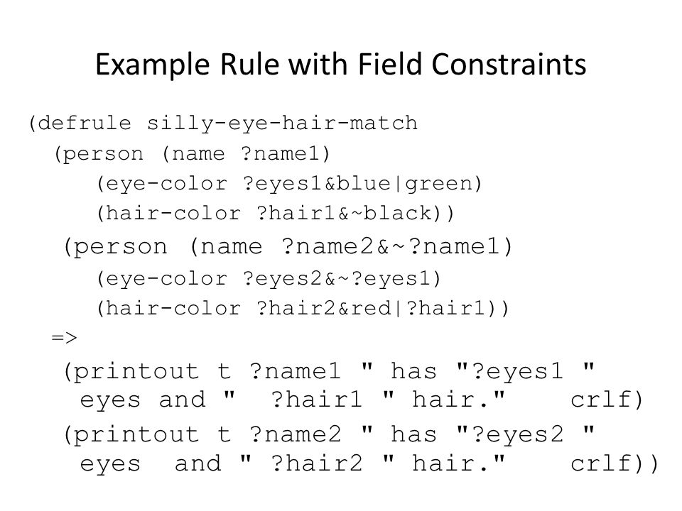 Example Rule with Field Constraints (defrule silly-eye-hair-match (person (name ?name1) (eye-color ?eyes1&blue green) (hair-color ?hair1&~black)) (per