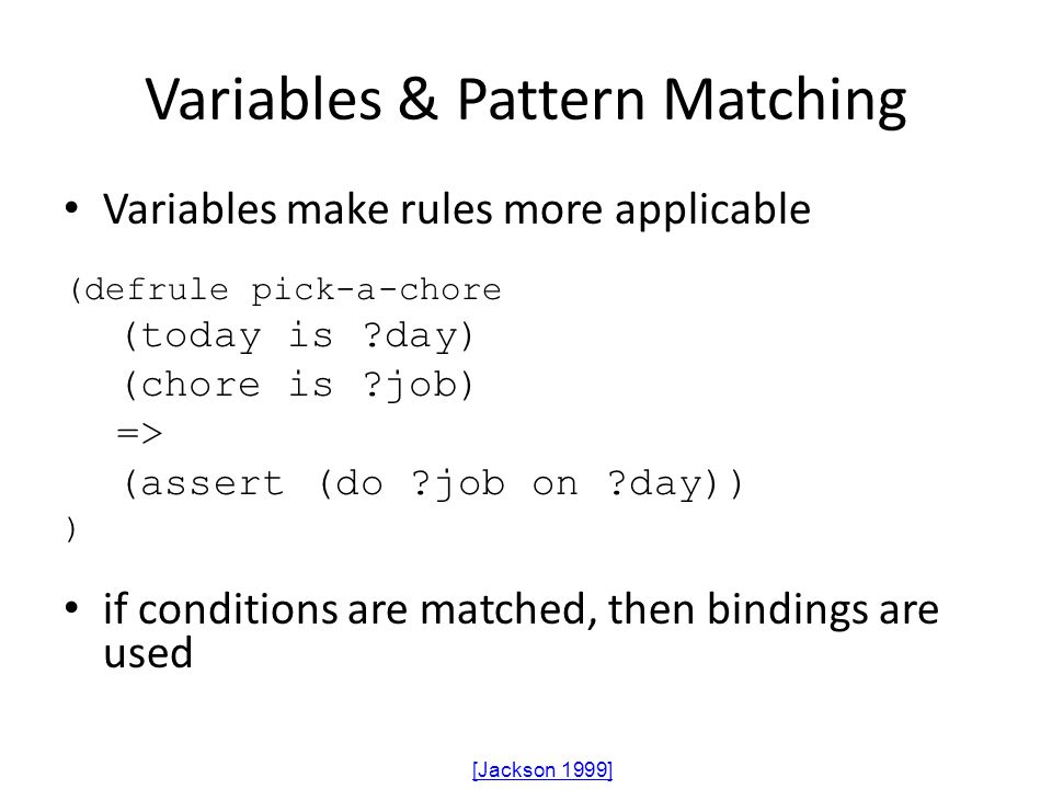Variables & Pattern Matching Variables make rules more applicable (defrule pick-a-chore (today is ?day) (chore is ?job) => (assert (do ?job on ?day))