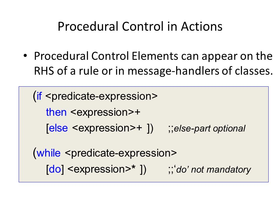 Procedural Control in Actions Procedural Control Elements can appear on the RHS of a rule or in message-handlers of classes. ( if then + [else + ]);;