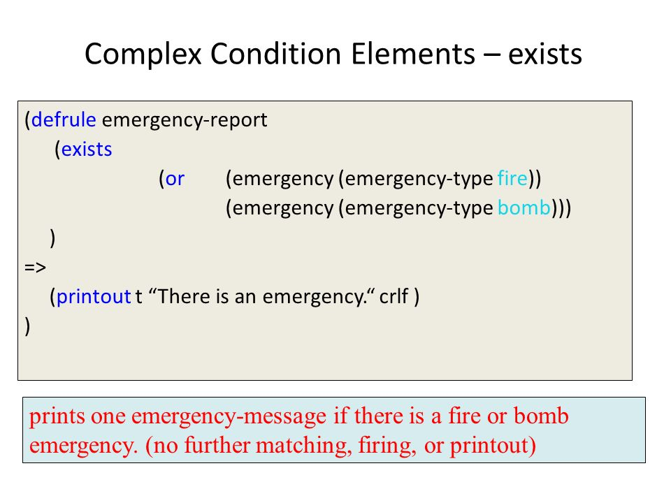 Complex Condition Elements – exists (defrule emergency-report (exists (or (emergency (emergency-type fire)) (emergency (emergency-type bomb))) ) => (p